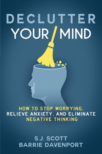 Declutter Your Mind: How to Stop Worrying, Relieve Anxiety, and Eliminate Negati...