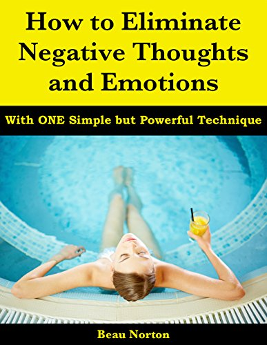 How to Eliminate Negative Thoughts and Emotions with One Simple but Powerful Tec...