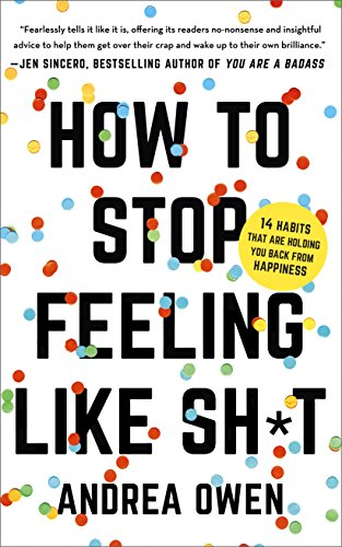 How to Stop Feeling Like Sh*t: 14 Habits that Are Holding You Back from Happines...