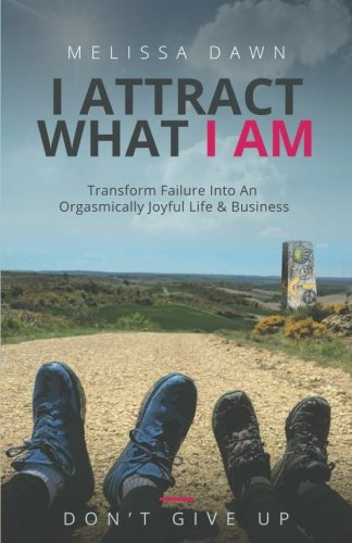 I Attract What I Am: Transform Failure Into An Orgasmically Joyful Life & Busine...