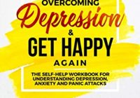Overcoming Depression - Get Happy Again: The Self-Help Workbook for Understandin...