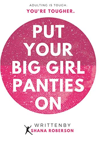 Put Your Big Girl Panties On: Adulting is tough, but you're tougher.