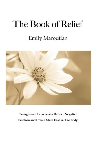 The Book of Relief: Passages and Exercises to Relieve Negative Emotion and Creat...