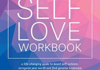 The Self-Love Workbook: A Life-Changing Guide to Boost Self-Esteem, Recognize Yo...