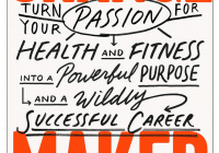 Change Maker Turn Your Passion for Health and Fitness into a Powerful Purpose and a Wildly Successful Career pdf